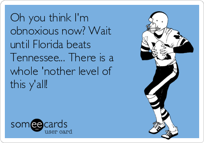 Oh you think I'm obnoxious now? Wait until Florida beats Tennessee... There is a whole 'nother level of this y'all!