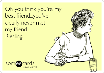 Oh you think you're my best friend...you've clearly never met my friend Riesling.
