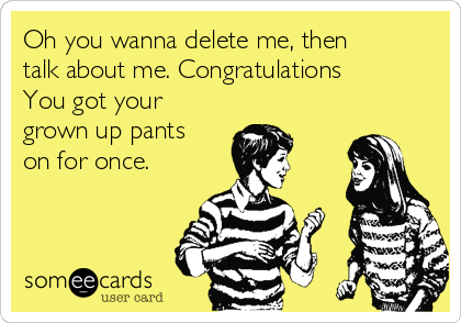 Oh you wanna delete me, then talk about me. Congratulations You got your grown up pants on for once.