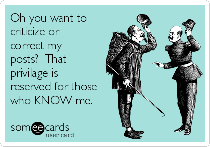 Oh you want to criticize or correct my posts?  That privilage is reserved for those who KNOW me.