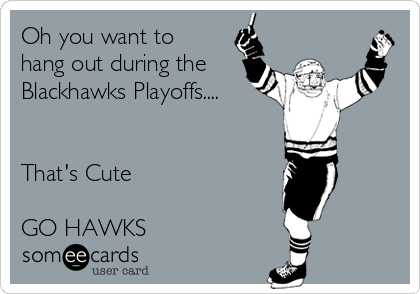 Oh you want to hang out during the Blackhawks Playoffs....   That's Cute   GO HAWKS