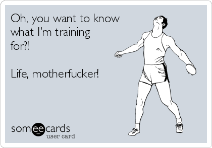 Oh, you want to know what I'm training for?!  Life, motherfucker!