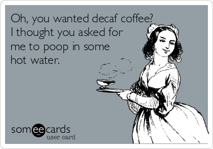 Oh, you wanted decaf coffee? I thought you asked for me to poop in some hot water.