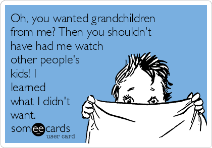Oh, you wanted grandchildren from me? Then you shouldn't have had me watch other people's kids! I learned what I didn't want.