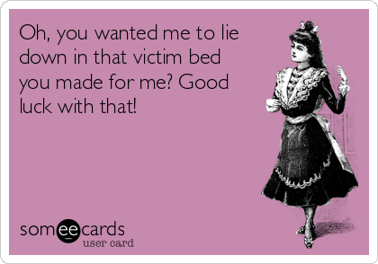 Oh, you wanted me to lie down in that victim bed you made for me? Good luck with that!