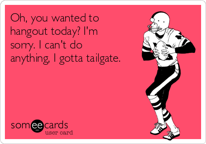 Oh, you wanted to hangout today? I'm sorry. I can't do anything, I gotta tailgate.