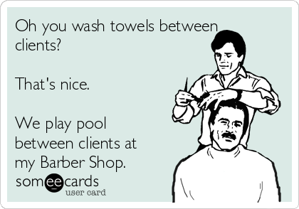 Oh you wash towels between clients?   That's nice.  We play pool between clients at my Barber Shop.