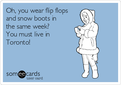 Oh, you wear flip flops and snow boots in the same week? You must live in Toronto!