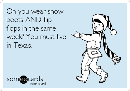 Oh you wear snow boots AND flip flops in the same week? You must live in Texas.