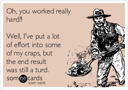 Oh, you worked really hard?!  Well, I've put a lot of effort into some of my craps, but the end result was still a turd.