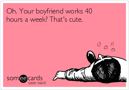 Oh. Your boyfriend works 40 hours a week? That's cute.