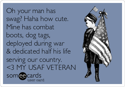 Oh your man has swag? Haha how cute. Mine has combat boots, dog tags, deployed during war & dedicated half his life serving our country.  <3 MY USAF VETERAN