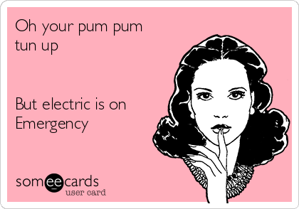 Oh your pum pum tun up   But electric is on  Emergency