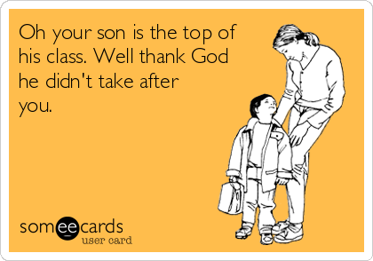 Oh your son is the top of his class. Well thank God he didn't take after you.