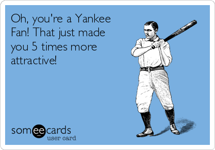 Oh, you're a Yankee Fan! That just made you 5 times more attractive!
