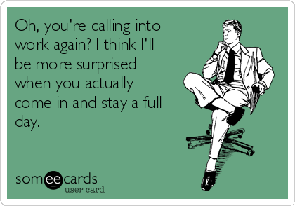 Oh, you're calling into work again? I think I'll be more surprised when you actually come in and stay a full day.
