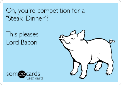 "Oh, you're competition for a  ""Steak. Dinner""?  This pleases Lord Bacon"