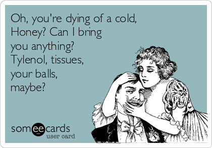 Oh, you're dying of a cold, Honey? Can I bring you anything? Tylenol, tissues, your balls, maybe?