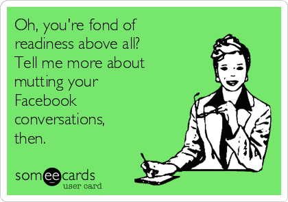 Oh, you're fond of readiness above all? Tell me more about mutting your Facebook conversations, then.