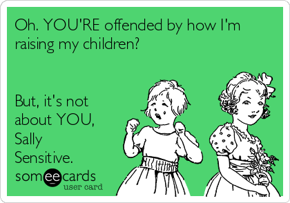 Oh. YOU'RE offended by how I'm raising my children?   But, it's not about YOU, Sally Sensitive.