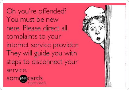 Oh you're offended? You must be new here. Please direct all complaints to your internet service provider. They will guide you with steps to disconnect your service.