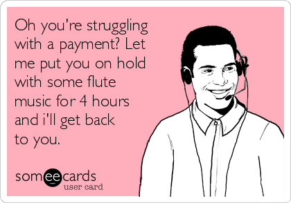 Oh you're struggling with a payment? Let me put you on hold with some flute music for 4 hours and i'll get back to you.