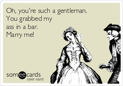 Oh, you're such a gentleman. You grabbed my ass in a bar. Marry me!