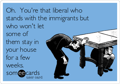 Oh.  You're that liberal who stands with the immigrants but who won't let some of them stay in your house for a few weeks.