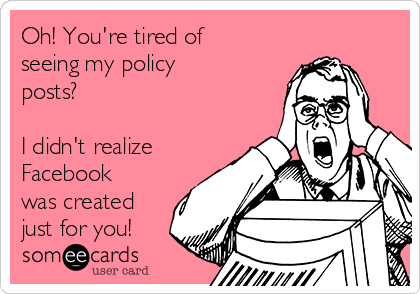 Oh! You're tired of seeing my policy posts?   I didn't realize Facebook was created just for you!