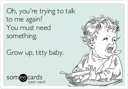 Oh, you're trying to talk to me again? You must need something.  Grow up, titty baby.