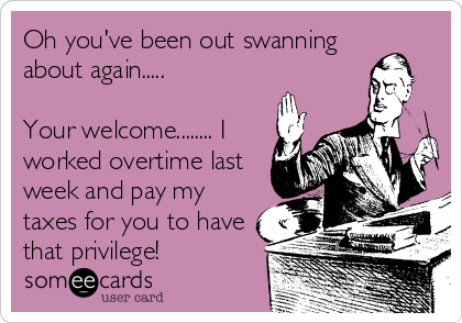 Oh you've been out swanning about again.....  Your welcome........ I worked overtime last week and pay my taxes for you to have that privilege!