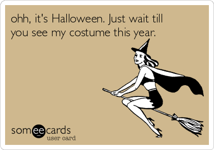 ohh, it's Halloween. Just wait till you see my costume this year.