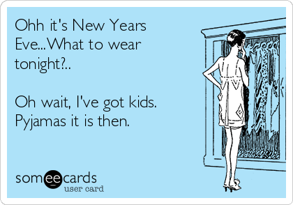 Ohh it's New Years Eve...What to wear tonight?..  Oh wait, I've got kids. Pyjamas it is then.