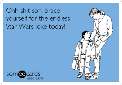 Ohh shit son, brace yourself for the endless Star Wars joke today!