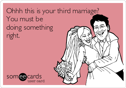 Ohhh this is your third marriage? You must be doing something right.