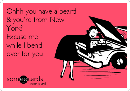 Ohhh you have a beard & you're from New York?  Excuse me while I bend over for you