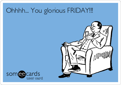 Ohhhh... You glorious FRIDAY!!!