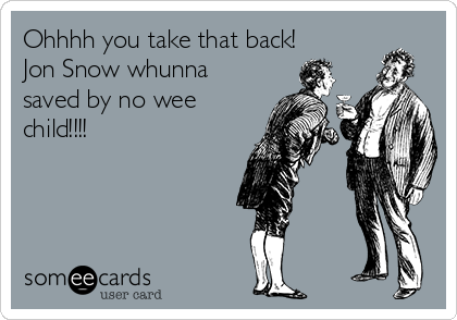 Ohhhh you take that back!  Jon Snow whunna saved by no wee child!!!!
