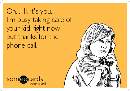Oh...Hi, it's you... I'm busy taking care of your kid right now but thanks for the phone call.