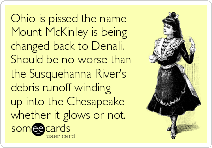 Ohio is pissed the name Mount McKinley is being changed back to Denali. Should be no worse than the Susquehanna River's debris runoff winding up into the Chesapeake whether it glows or not.