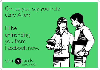 Oh...so you say you hate Gary Allan?  I'll be unfriending you from Facebook now.
