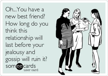Oh...You have a new best friend? How long do you think this relationship will last before your jealousy and gossip will ruin it?