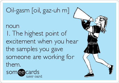 Oil-gasm [oil, gaz-uh m]  noun 1. The highest point of excitement when you hear the samples you gave someone are working for them.