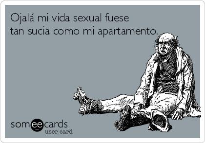 Ojalá mi vida sexual fuese tan sucia como mi apartamento.