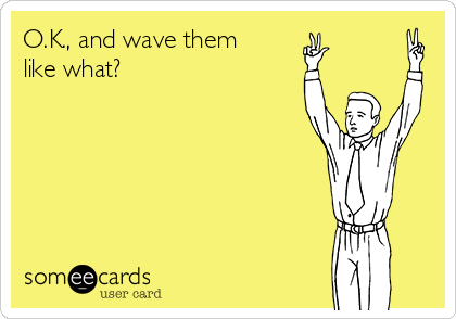O.K., and wave them like what?
