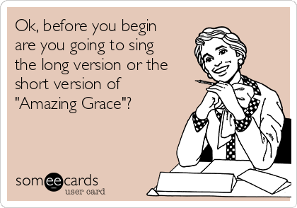 "Ok, before you begin are you going to sing the long version or the short version of ""Amazing Grace""?"