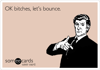 OK bitches, let's bounce.