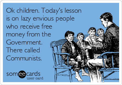 Ok children. Today's lesson is on lazy envious people who receive free money from the Government. There called Communists.