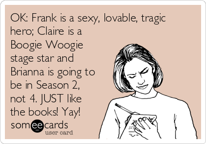 OK: Frank is a sexy, lovable, tragic hero; Claire is a Boogie Woogie stage star and Brianna is going to be in Season 2, not 4. JUST like the books! Yay!