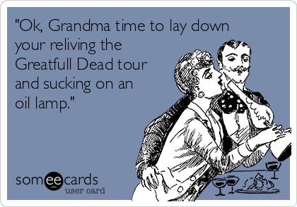 """Ok, Grandma time to lay down your reliving the  Greatfull Dead tour and sucking on an oil lamp."""